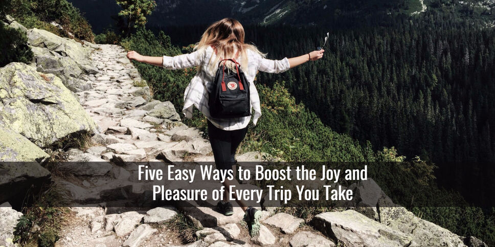 Five Easy Ways to Boost the Joy and Pleasure of Every Trip You Take