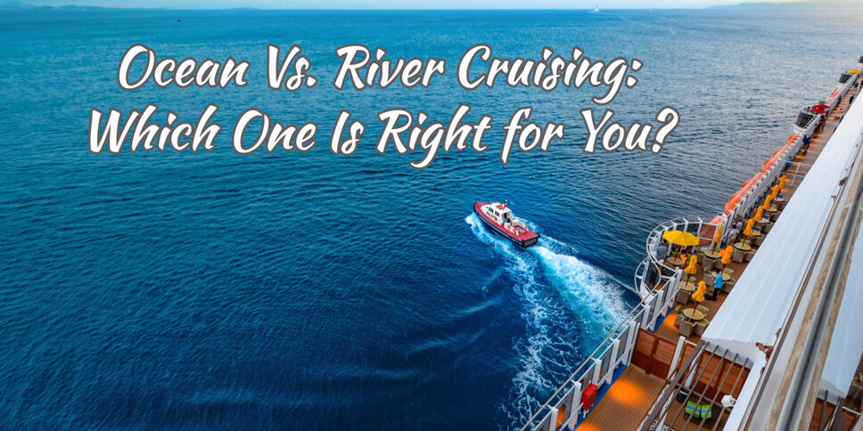 Ocean Vs. River Cruising: Which One Is Right for You?