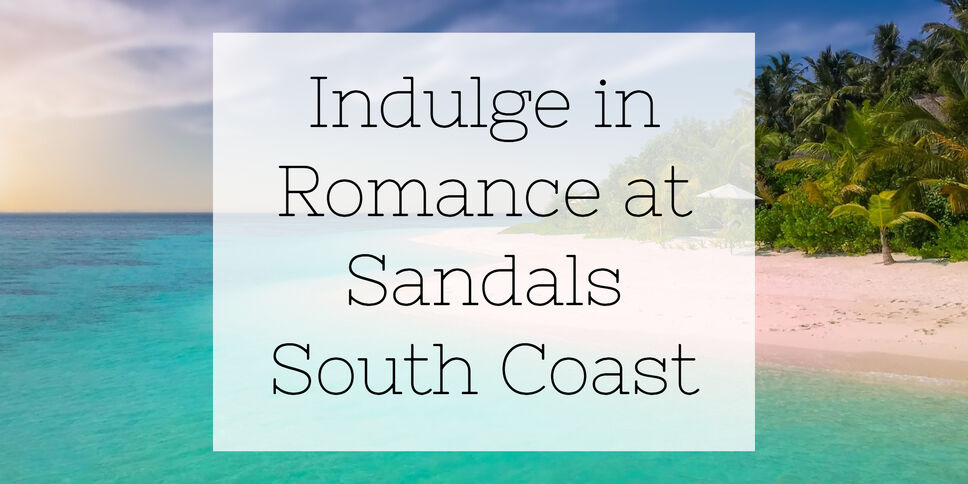 Indulge in Romance at Sandals South Coast