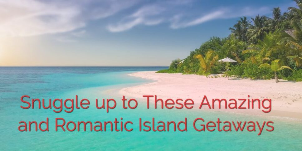 Snuggle up to These Amazing and Romantic Island Getaways