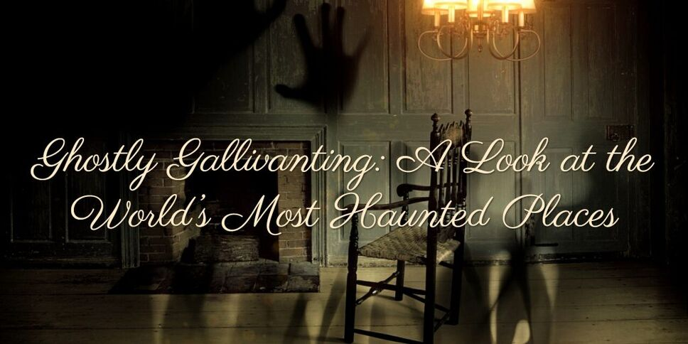 Ghostly Gallivanting: A Look at the World's Most Haunted Places