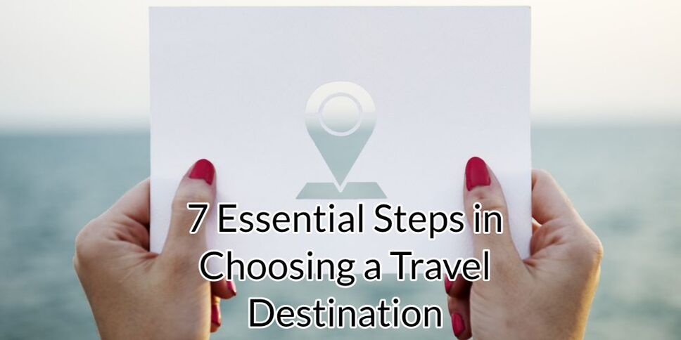7 Essential Steps in Choosing a Travel Destination