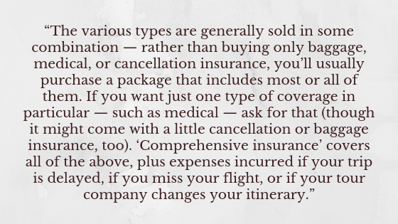 """The various types are generally sold in some combination — rather than buying only baggage, medical, or cancellation insurance, you'll usually purchase a package that includes most or all of them. If you want just one type of coverage in particular — such as medical — ask for that (though it might come with a little cancellation or baggage insurance, too). 'Comprehensive insurance' covers all of the above, plus expenses incurred if your trip is delayed, if you miss your flight, or if your tour company changes your itinerary."""