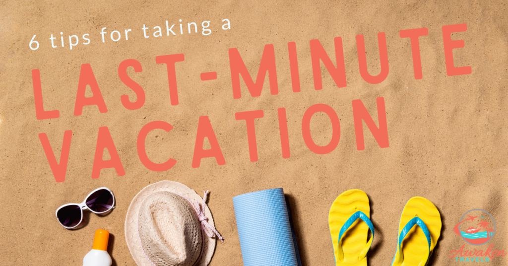 6 Tips for Planning a Last-Minute Vacation