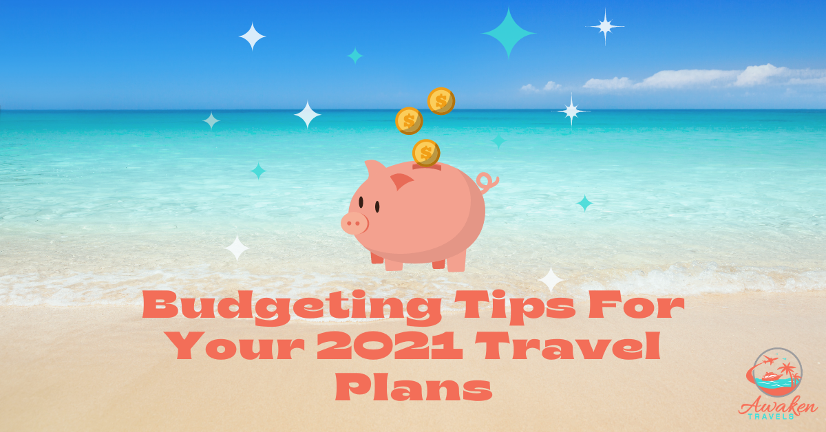 Budgeting Tips For Your 2021 Travel Plans